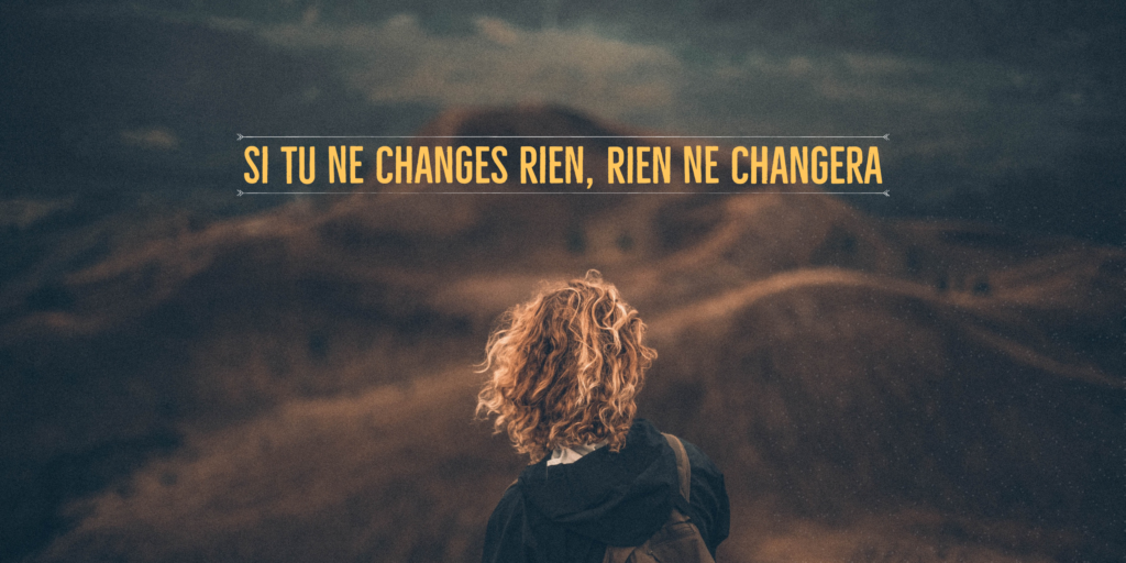 Si tu ne changes rien, rien ne changera
